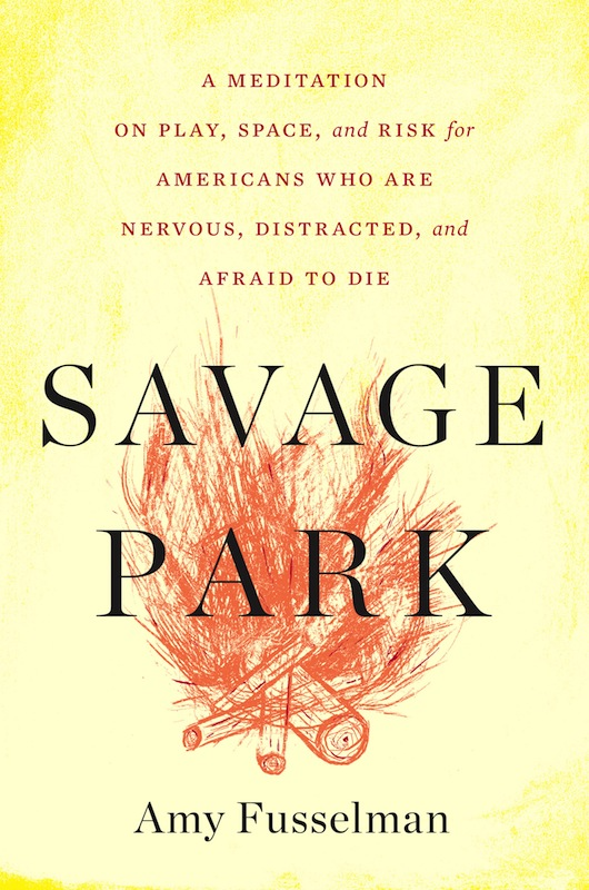 Book Launch: Savage Park: A Meditation on Play, Space, and Risk for Americans Who Are Nervous, Distracted, and Afraid to Die by Amy Fusselman